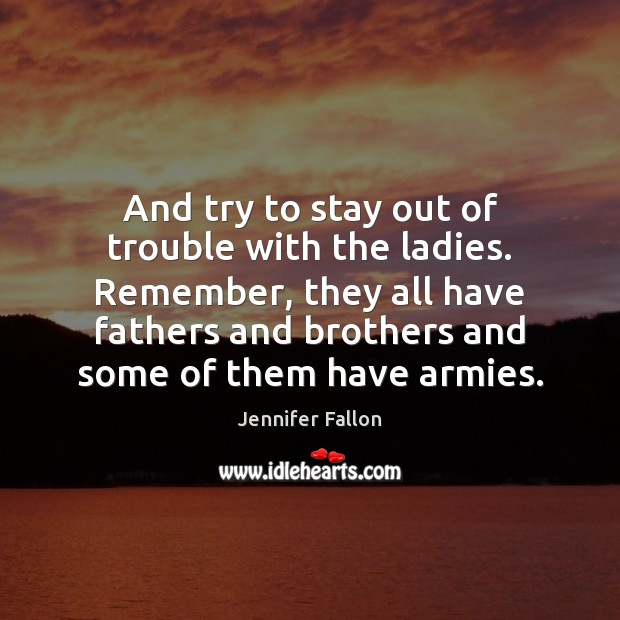 And try to stay out of trouble with the ladies. Remember, they Jennifer Fallon Picture Quote