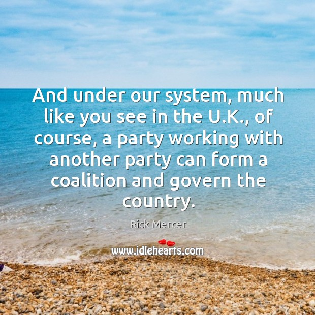And under our system, much like you see in the u.k., of course, a party working with another party Rick Mercer Picture Quote