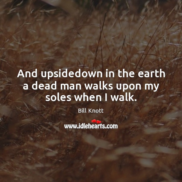 Image, And upsidedown in the earth a dead man walks upon my soles when I walk.