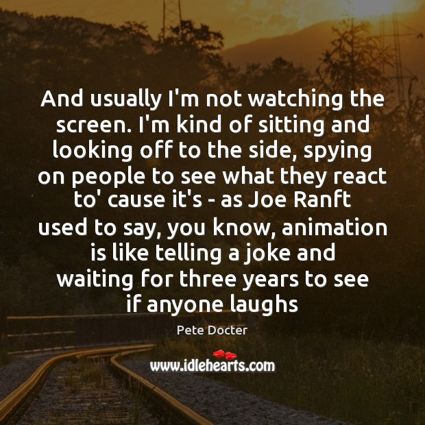And usually I'm not watching the screen. I'm kind of sitting and Pete Docter Picture Quote