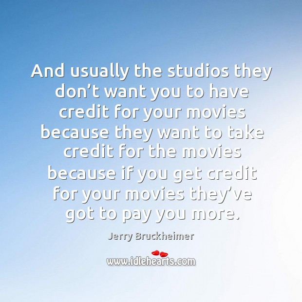 And usually the studios they don't want you to have credit for your movies. Image