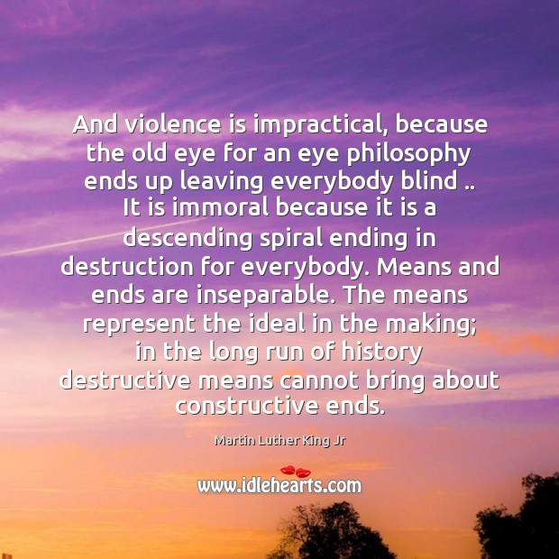 And violence is impractical, because the old eye for an eye philosophy Image