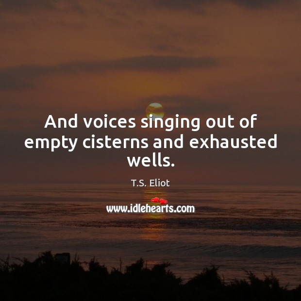 And voices singing out of empty cisterns and exhausted wells. T.S. Eliot Picture Quote