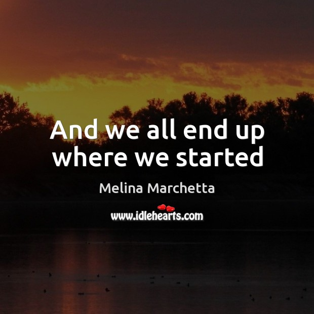And we all end up where we started Melina Marchetta Picture Quote