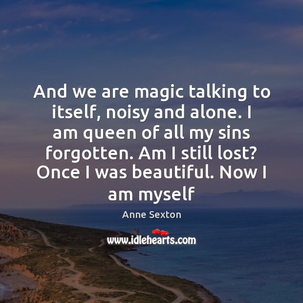And we are magic talking to itself, noisy and alone. I am Anne Sexton Picture Quote