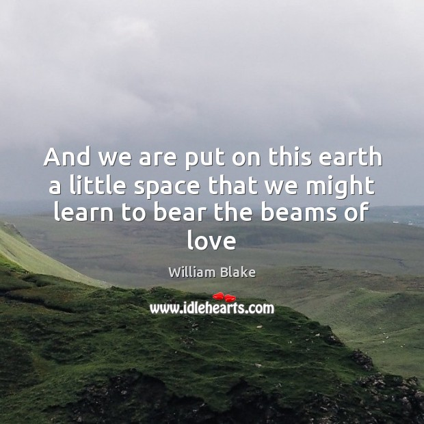 And we are put on this earth a little space that we might learn to bear the beams of love Image