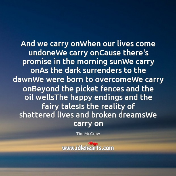 And we carry onWhen our lives come undoneWe carry onCause there's promise Tim McGraw Picture Quote