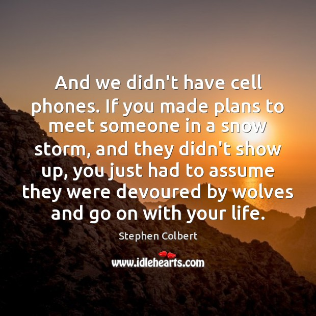 And we didn't have cell phones. If you made plans to meet Stephen Colbert Picture Quote