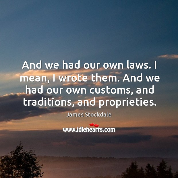 And we had our own laws. I mean, I wrote them. And we had our own customs, and traditions, and proprieties. James Stockdale Picture Quote
