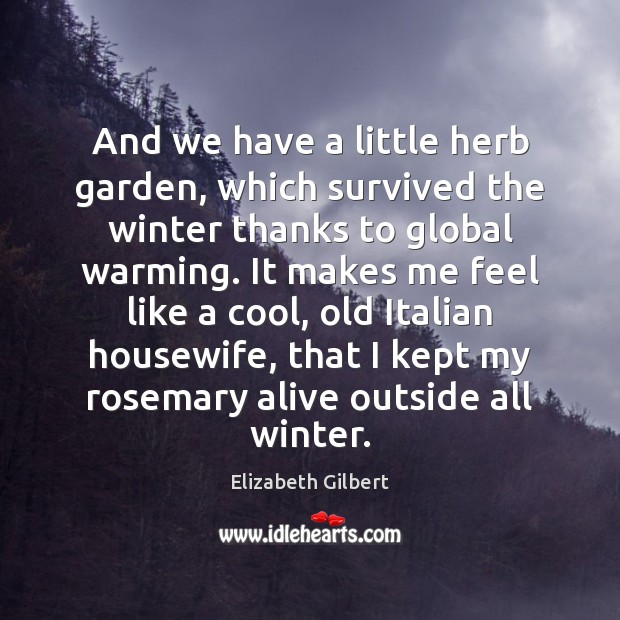 And we have a little herb garden, which survived the winter thanks Elizabeth Gilbert Picture Quote