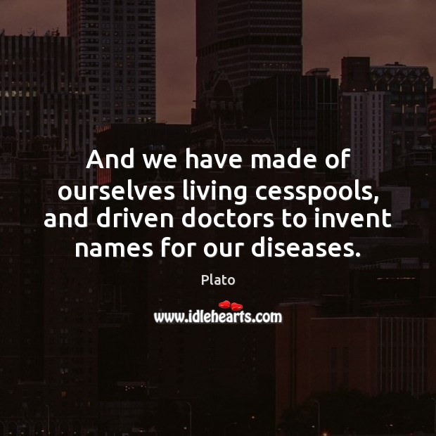 And we have made of ourselves living cesspools, and driven doctors to Image