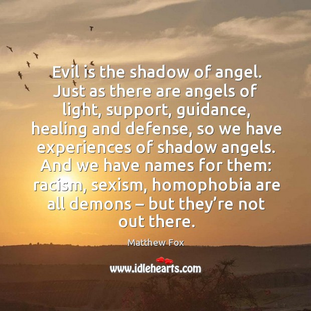 And we have names for them: racism, sexism, homophobia are all demons – but they're not out there. Matthew Fox Picture Quote