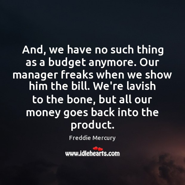 And, we have no such thing as a budget anymore. Our manager Freddie Mercury Picture Quote