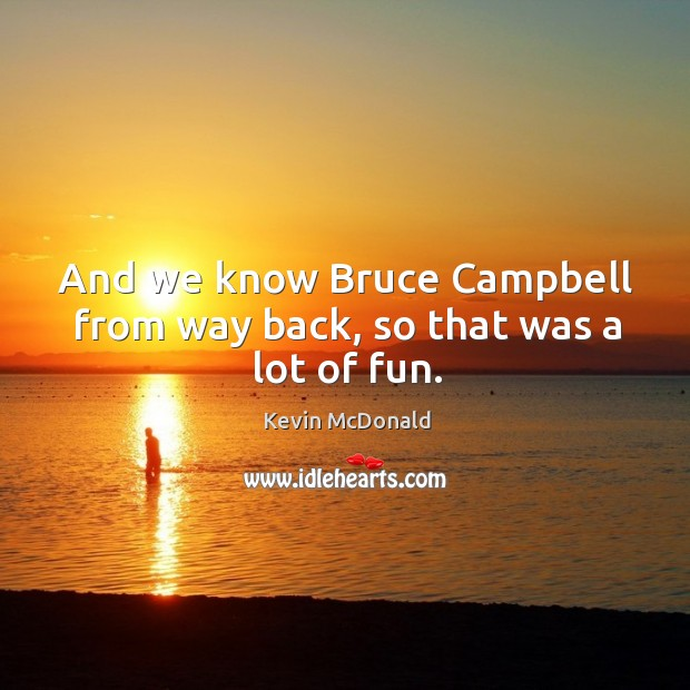 And we know bruce campbell from way back, so that was a lot of fun. Image