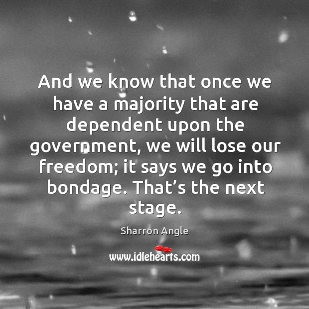 And we know that once we have a majority that are dependent upon the government Sharron Angle Picture Quote
