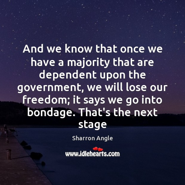 And we know that once we have a majority that are dependent Sharron Angle Picture Quote