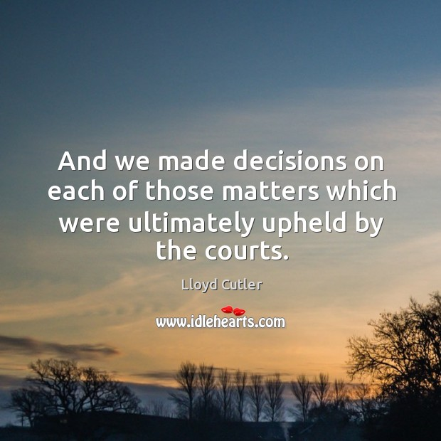 And we made decisions on each of those matters which were ultimately upheld by the courts. Image