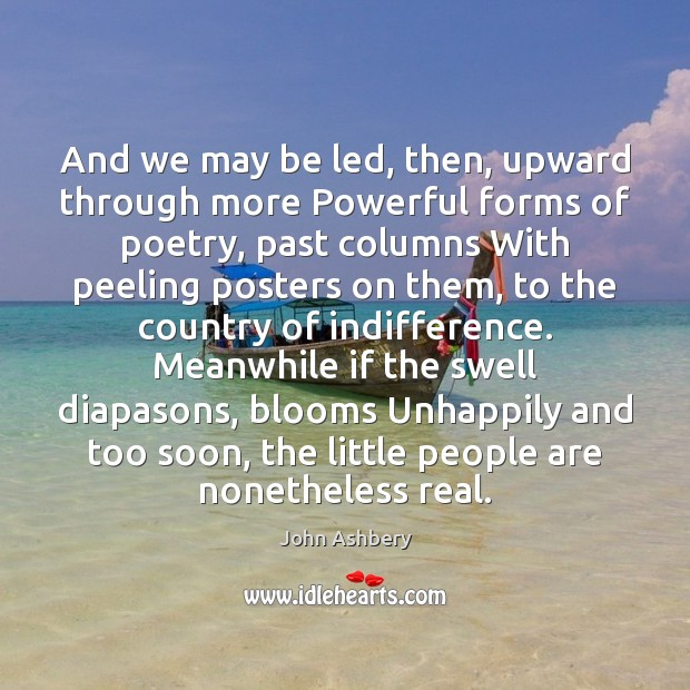 And we may be led, then, upward through more Powerful forms of John Ashbery Picture Quote