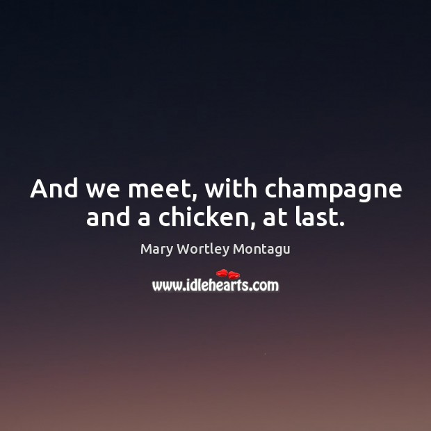 And we meet, with champagne and a chicken, at last. Mary Wortley Montagu Picture Quote