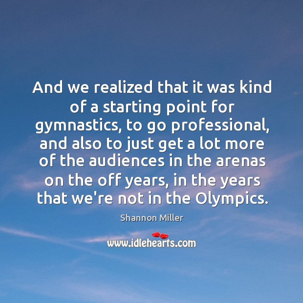 And we realized that it was kind of a starting point for Shannon Miller Picture Quote