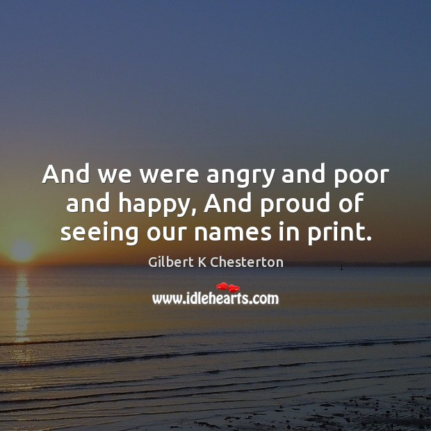 And we were angry and poor and happy, And proud of seeing our names in print. Image