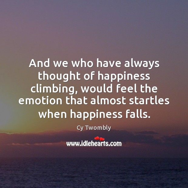 And we who have always thought of happiness climbing, would feel the Image