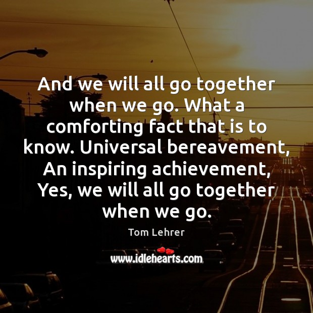 And we will all go together when we go. What a comforting Tom Lehrer Picture Quote