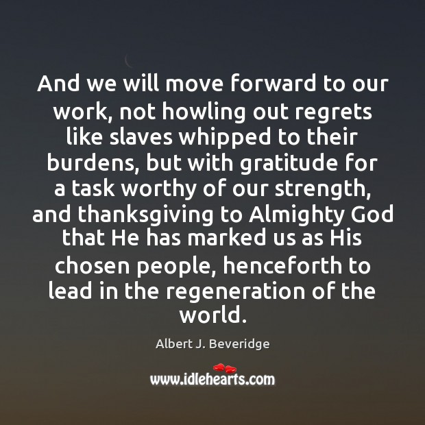 And we will move forward to our work, not howling out regrets Thanksgiving Quotes Image