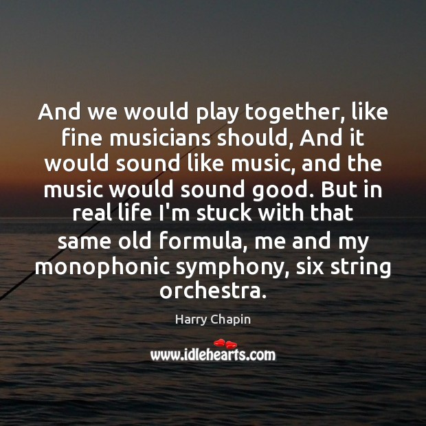 And we would play together, like fine musicians should, And it would Harry Chapin Picture Quote