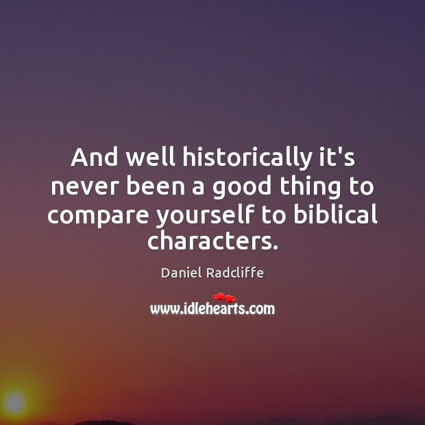 And well historically it's never been a good thing to compare yourself Daniel Radcliffe Picture Quote
