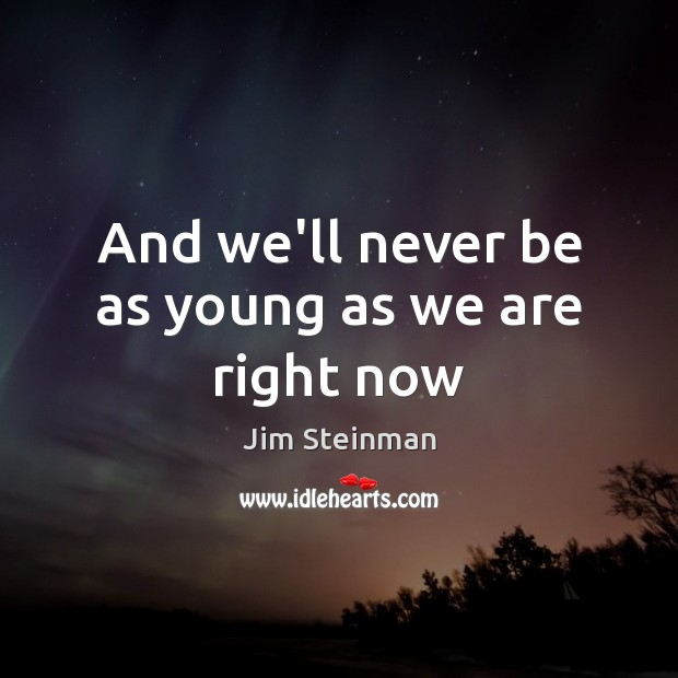 And we'll never be as young as we are right now Image