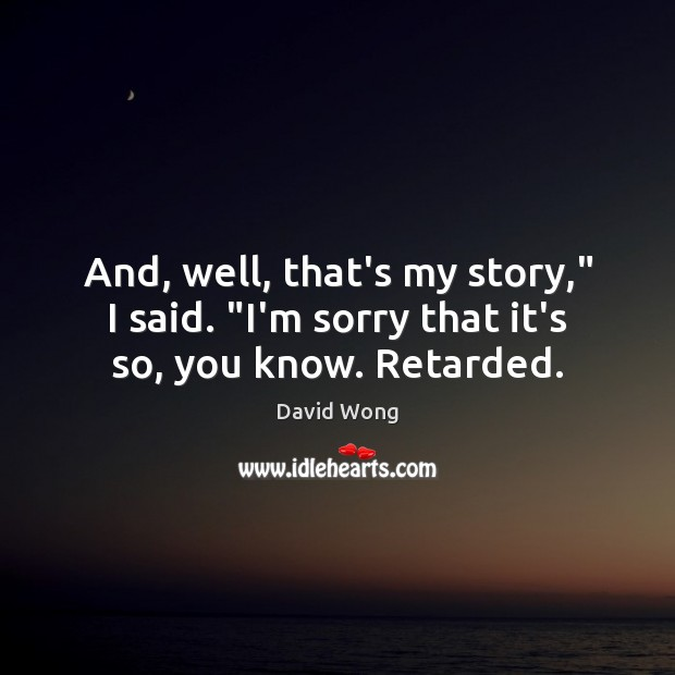 "Image, And, well, that's my story,"" I said. ""I'm sorry that it's so, you know. Retarded."