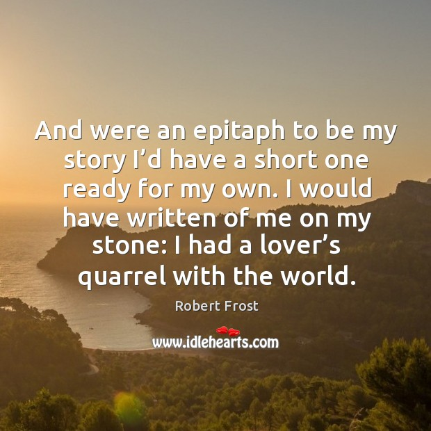 And were an epitaph to be my story I'd have a short one ready for my own. Image