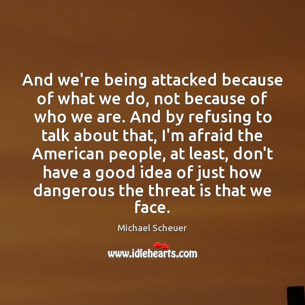 And we're being attacked because of what we do, not because of Michael Scheuer Picture Quote