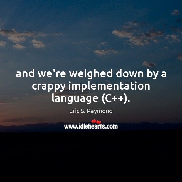 And we're weighed down by a crappy implementation language (C++). Eric S. Raymond Picture Quote