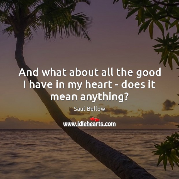 And what about all the good I have in my heart – does it mean anything? Saul Bellow Picture Quote
