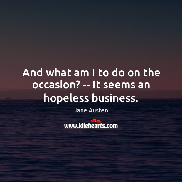 And what am I to do on the occasion? — It seems an hopeless business. Jane Austen Picture Quote