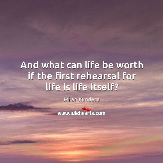 And what can life be worth if the first rehearsal for life is life itself? Image