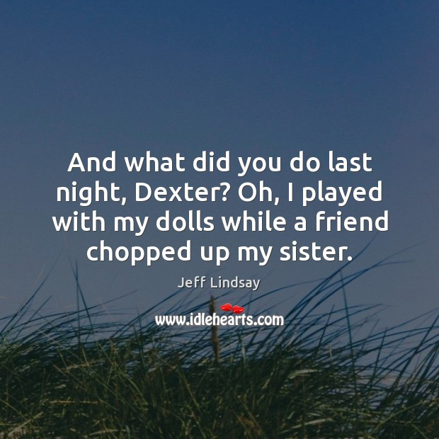 Jeff Lindsay Picture Quote image saying: And what did you do last night, Dexter? Oh, I played with