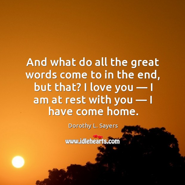 Image, And what do all the great words come to in the end, but that? I love you — I am at rest with you — I have come home.