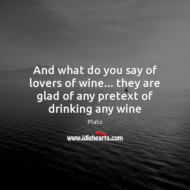 And what do you say of lovers of wine… they are glad of any pretext of drinking any wine Plato Picture Quote