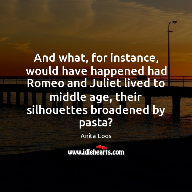 And what, for instance, would have happened had Romeo and Juliet lived Image