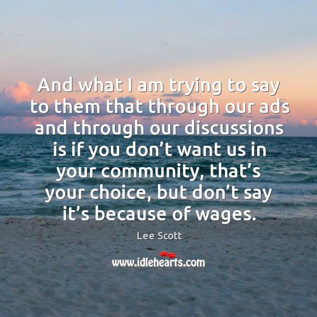 And what I am trying to say to them that through our ads and through our discussions is if Lee Scott Picture Quote