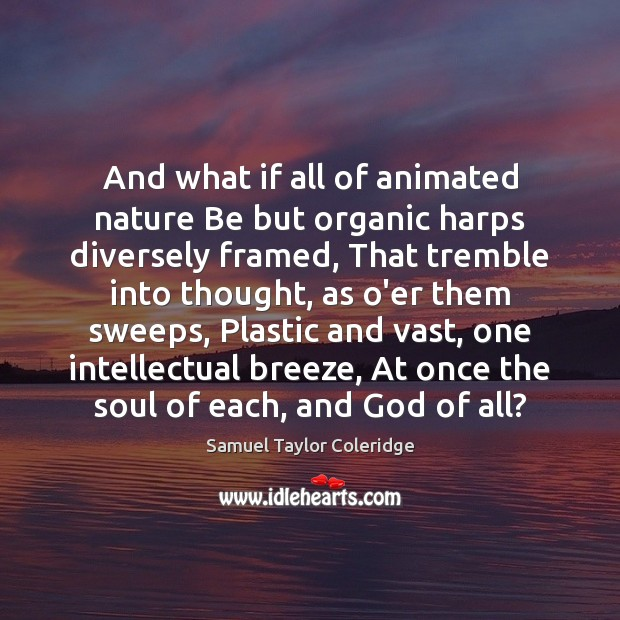 And what if all of animated nature Be but organic harps diversely Image
