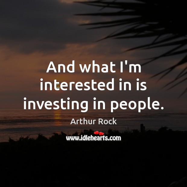 And what I'm interested in is investing in people. Image