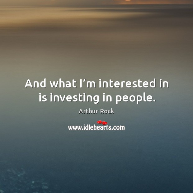 Image, And what I'm interested in is investing in people.