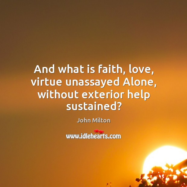 And what is faith, love, virtue unassayed Alone, without exterior help sustained? Image