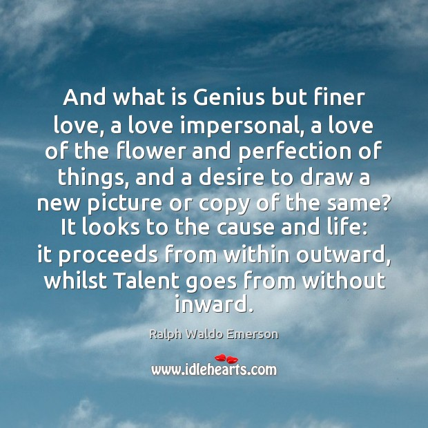 And what is Genius but finer love, a love impersonal, a love Image