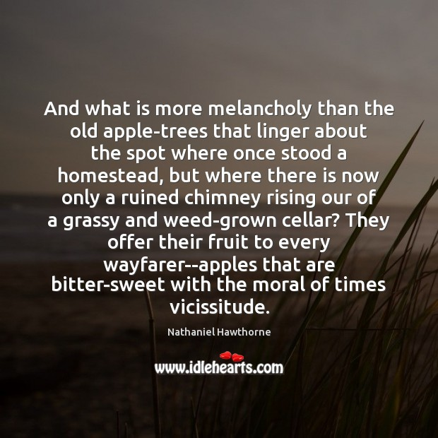 And what is more melancholy than the old apple-trees that linger about Nathaniel Hawthorne Picture Quote