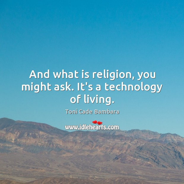 And what is religion, you might ask. It's a technology of living. Toni Cade Bambara Picture Quote